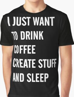 I Just Want to Drink Coffee, Create Stuff, and Sleep Graphic T-Shirt