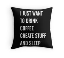 I Just Want to Drink Coffee, Create Stuff, and Sleep Throw Pillow
