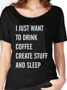 I Just Want to Drink Coffee, Create Stuff, and Sleep Women's Relaxed Fit T-Shirt