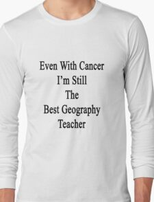 Even With Cancer I'm Still The Best Geography Teacher  Long Sleeve T-Shirt