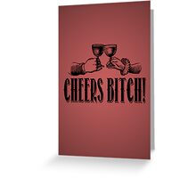 Cheers Bitch! Greeting Card