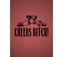 Cheers Bitch! Photographic Print