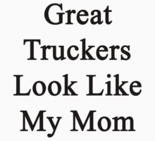 Great Truckers Look Like My Mom  by supernova23