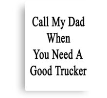 Call My Dad When You Need A Good Trucker  Canvas Print