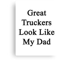 Great Truckers Look Like My Dad  Canvas Print