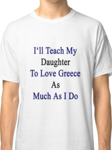 I'll Teach My Daughter To Love Greece As Much As I Do  Classic T-Shirt