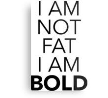 I am NOT fat, I am BOLD Metal Print