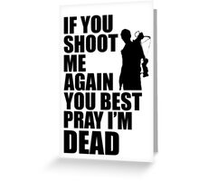 Daryl Dixon; If You Shoot Me Again You Best Pray Im Dead Greeting Card