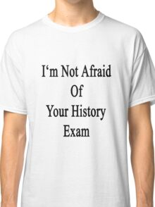I'm Not Afraid Of Your History Exam  Classic T-Shirt