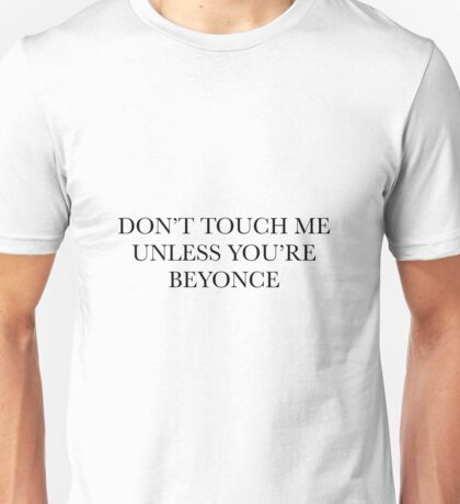 don't touch me unless you're beyonce Unisex T-Shirt