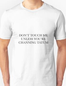 don't touch me unless you're channing tatum T-Shirt