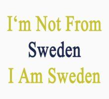 I'm Not From Sweden I Am Sweden  by supernova23