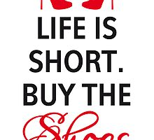 Life is short, buy the shoes. by beakraus