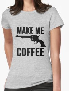 Make Me Coffee (Cowboy Gun Stickup) Womens Fitted T-Shirt