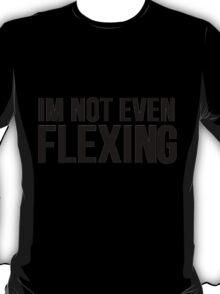 I'm Not Even Flexing T-Shirt