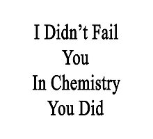 I Didn't Fail You In Chemistry You Did  Photographic Print