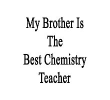My Brother Is The Best Chemistry Teacher  Photographic Print
