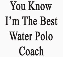 You Know I'm The Best Water Polo Coach  by supernova23