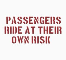PASSENGERS RIDE AT THEIR OWN RISK by Tony  Bazidlo