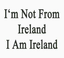 I'm Not From Ireland I Am Ireland  by supernova23