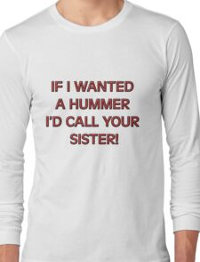 If I wanted a HUMMER I'd call your sister Long Sleeve T-Shirt