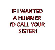 If I wanted a HUMMER I'd call your sister Photographic Print