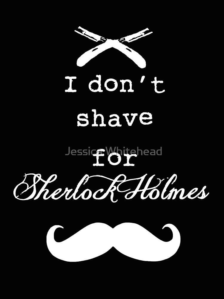 I don't shave for Sherlock Holmes by Jessica Whitehead