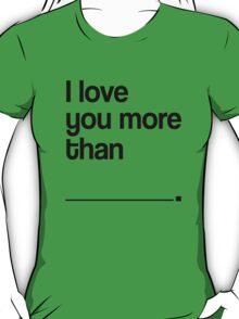 I LOVE YOU MORE THAN T-Shirt
