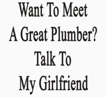 Want To Meet A Great Plumber? Talk To My Girlfriend  by supernova23