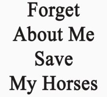 Forget About Me Save My Horses  by supernova23