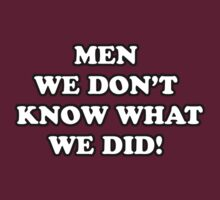 Men... We Don't Know What We Did! by lordbiro