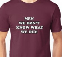 Men... We Don't Know What We Did! Unisex T-Shirt