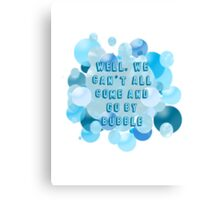 Well, we can't all come and go by bubble Canvas Print