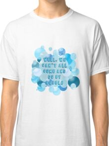 Well, we can't all come and go by bubble Classic T-Shirt