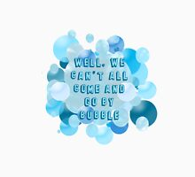Well, we can't all come and go by bubble T-Shirt