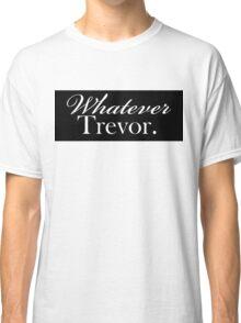 """Whatever Trevor.""  Classic T-Shirt"