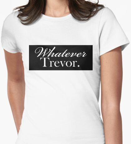 """Whatever Trevor.""  Womens Fitted T-Shirt"