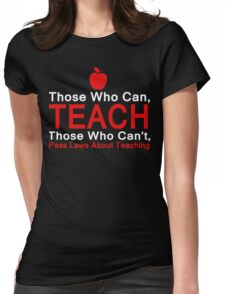 Those who can Teach, Those who can't pass laws about Teaching. Womens Fitted T-Shirt