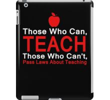 Those who can Teach, Those who can't pass laws about Teaching. iPad Case/Skin