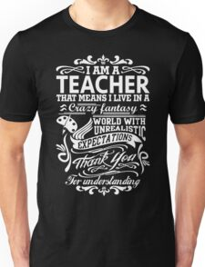 I AM A TEACHER, That means I live in a crazy fantasy world... Unisex T-Shirt