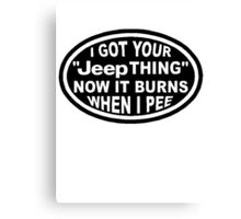 I got your Jeep thing now it burns when I pee Canvas Print
