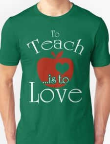 To Teach ...is To Love Unisex T-Shirt