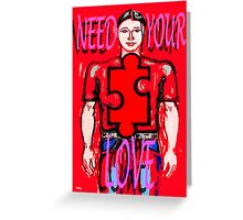 NEED YOUR LOVE Greeting Card