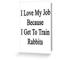 I Love My Job Because I Get To Train Rabbits  Greeting Card