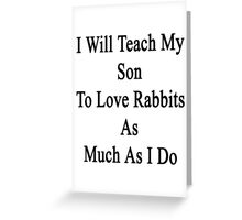 I Will Teach My Son To Love Rabbits As Much As I Do  Greeting Card