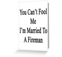 You Can't Fool Me I'm Married To A Fireman  Greeting Card