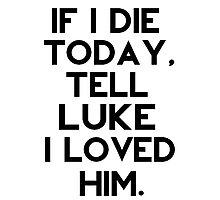 If I Die Today, Tell Luke Hemmings I Loved Him. Photographic Print