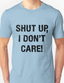 SHUT UP, I DON'T CARE (QUIT WHINING COLLECTION) T-Shirt