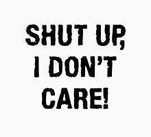 SHUT UP, I DON'T CARE (QUIT WHINING COLLECTION) Unisex T-Shirt