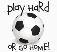 Play Hard or Go Home - Soccer by shakeoutfitters